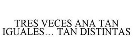TRES VECES ANA TAN IGUALES... TAN DISTINTAS