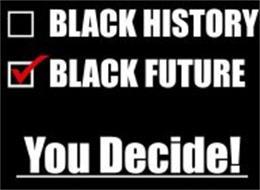 BLACK HISTORY BLACK FUTURE YOU DECIDE!