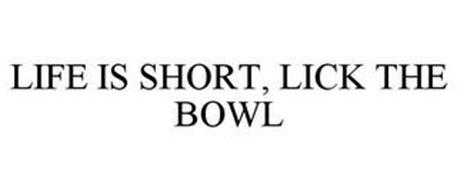 LIFE IS SHORT, LICK THE BOWL