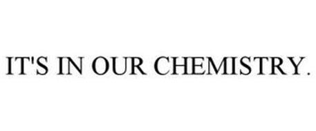 IT'S IN OUR CHEMISTRY.