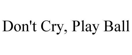 DON'T CRY, PLAY BALL