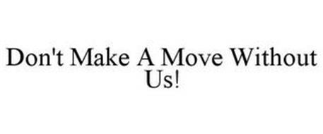 DON'T MAKE A MOVE WITHOUT US!