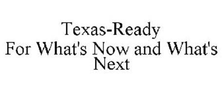 TEXAS-READY FOR WHAT'S NOW AND WHAT'S NEXT