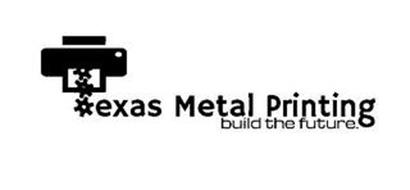TEXAS METAL PRINTING BUILD THE FUTURE.