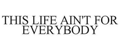 THIS LIFE AIN'T FOR EVERYBODY