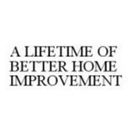 A LIFETIME OF BETTER HOME IMPROVEMENT