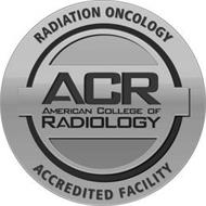RADIATION ONCOLOGY ACR AMERICAN COLLEGEOF RADIOLOGY ACCREDITED FACILITY