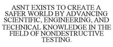 ASNT EXISTS TO CREATE A SAFER WORLD BY ADVANCING SCIENTIFIC, ENGINEERING, AND TECHNICAL KNOWLEDGE IN THE FIELD OF NONDESTRUCTIVE TESTING.