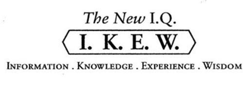 THE NEW I.Q. I.K.E.W. INFORMATION. KNOWLEDGE. EXPERIENCE. WISDOM