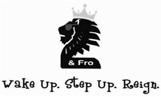 2 & FRO WAKE UP. STEP UP. REIGN.