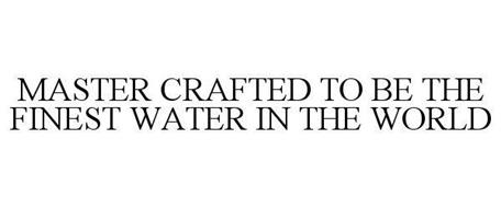 MASTER CRAFTED TO BE THE FINEST WATER IN THE WORLD
