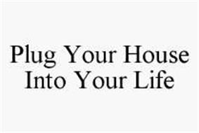 PLUG YOUR HOUSE INTO YOUR LIFE