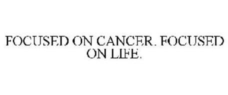 FOCUSED ON CANCER. FOCUSED ON LIFE.