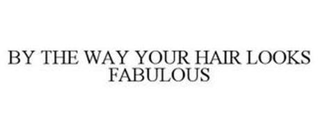 BY THE WAY, YOUR HAIR LOOKS FABULOUS!