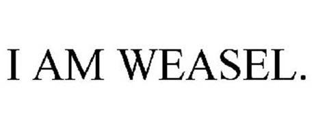 I AM WEASEL.