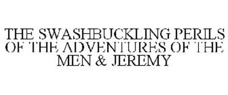 THE SWASHBUCKLING PERILS OF THE ADVENTURES OF THE MEN & JEREMY
