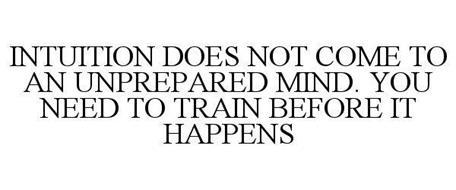 INTUITION DOES NOT COME TO AN UNPREPARED MIND. YOU NEED TO TRAIN BEFORE IT HAPPENS