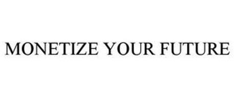MONETIZE YOUR FUTURE