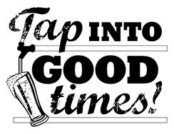TAP INTO GOOD TIMES!