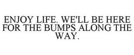ENJOY LIFE. WE'LL BE HERE FOR THE BUMPS ALONG THE WAY.