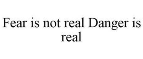 FEAR IS NOT REAL DANGER IS REAL
