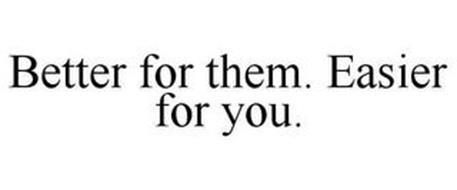 BETTER FOR THEM. EASIER FOR YOU.