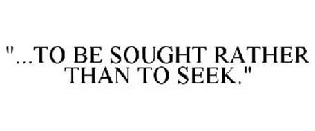 """""""...TO BE SOUGHT RATHER THAN TO SEEK."""""""