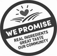WE PROMISE REAL INGREDIENTS GREAT TASTE OUR COMMUNITY