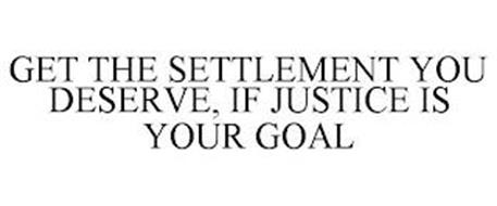 GET THE SETTLEMENT YOU DESERVE, IF JUSTICE IS YOUR GOAL
