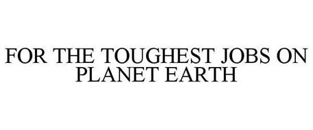 FOR THE TOUGHEST JOBS ON PLANET EARTH