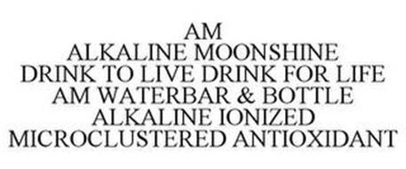 AM ALKALINE MOONSHINE DRINK TO LIVE DRINK FOR LIFE AM WATERBAR & BOTTLE ALKALINE IONIZED MICROCLUSTERED ANTIOXIDANT