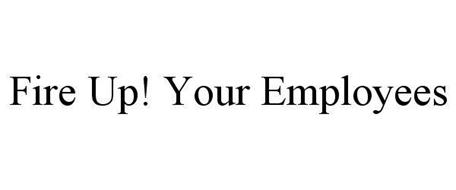 FIRE UP! YOUR EMPLOYEES