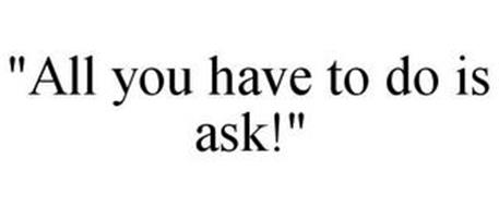 """""""ALL YOU HAVE TO DO IS ASK!"""""""