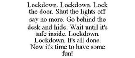 LOCKDOWN. LOCKDOWN. LOCK THE DOOR. SHUT THE LIGHTS OFF SAY NO MORE. GO BEHIND THE DESK AND HIDE. WAIT UNTIL IT'S SAFE INSIDE. LOCKDOWN. LOCKDOWN. IT'S ALL DONE. NOW IT'S TIME TO HAVE SOME FUN!