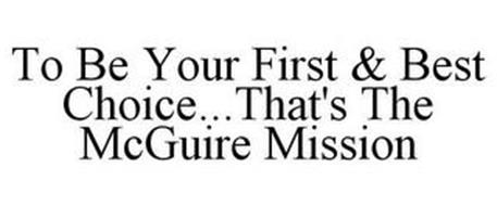 TO BE YOUR FIRST & BEST CHOICE...THAT'S THE MCGUIRE MISSION