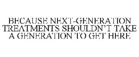 BECAUSE NEXT-GENERATION TREATMENTS SHOULDN'T TAKE A GENERATION TO GET HERE