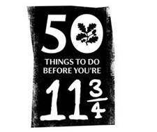 50 THINGS TO DO BEFORE YOU'RE 11 ¾
