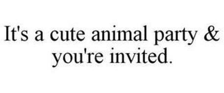 IT'S A CUTE ANIMAL PARTY & YOU'RE INVITED.