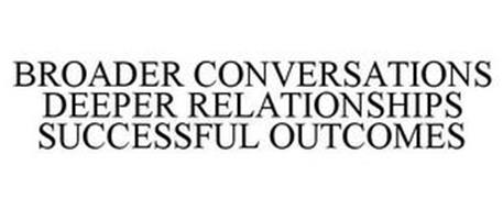 BROADER CONVERSATIONS DEEPER RELATIONSHIPS SUCCESSFUL OUTCOMES