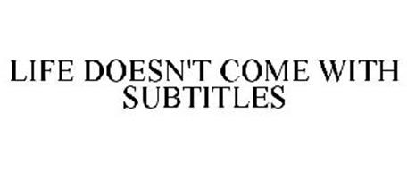 LIFE DOESN'T COME WITH SUBTITLES