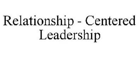 RELATIONSHIP - CENTERED LEADERSHIP