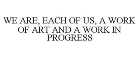 WE ARE, EACH OF US, A WORK OF ART AND A WORK IN PROGRESS