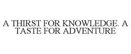 A THIRST FOR KNOWLEDGE. A TASTE FOR ADVENTURE