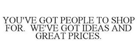 YOU'VE GOT PEOPLE TO SHOP FOR. WE'VE GOT IDEAS AND GREAT PRICES.