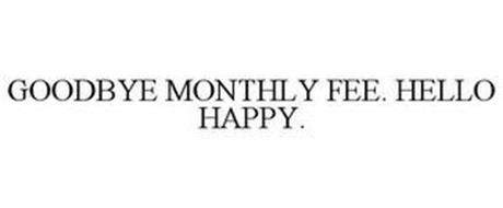 GOODBYE MONTHLY FEE. HELLO HAPPY.