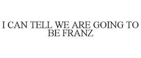 I CAN TELL WE ARE GOING TO BE FRANZ
