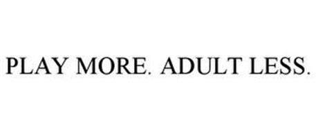 PLAY MORE. ADULT LESS.