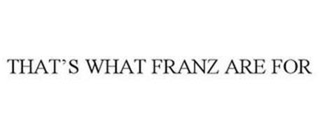 THAT'S WHAT FRANZ ARE FOR
