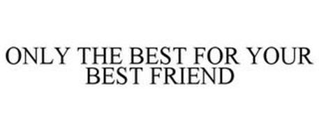 ONLY THE BEST FOR YOUR BEST FRIEND