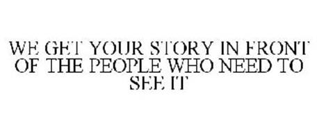 WE GET YOUR STORY IN FRONT OF THE PEOPLE WHO NEED TO SEE IT